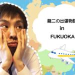 龍二の出張物語inFUKUOKA