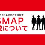 【広島県982名の方に意識調査】SMAP解散報道について~バックナンバー~